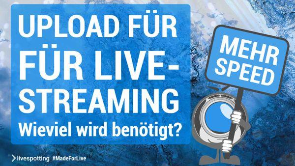 Wie viel Upload-Geschwindigkeit wird für Live-Streaming und Videomarketing mit livespotting.com eigentlich benötigt?